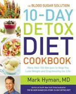 The Blood Sugar Solution 10-Day Detox Diet Cookbook : More Than 150 Recipes to Help You Lose Weight and Stay Healthy for Life - Dr. Mark Hyman