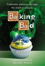 Baking Bad : A Parody in a Cookbook - Walt R Wheat