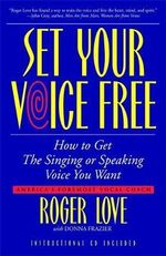 Set Your Voice Free : How to Get the Singing or Speaking Voice You Want - Roger Love