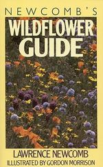 Newcomb's Wildflower Guide : An Ingenious New Key System for Quick, Positive Field Identification of Wildflowers, Flowering Shrubs and Vines - Lawrence. Newcomb