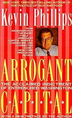 Arrogant Capital : Washington, Wall Street, and the Frustration of American Politics - Kevin P Phillips