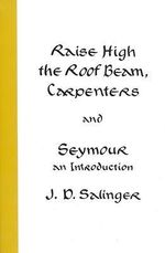 Raise High the Roof Beam, Carpenters and Seymour : An Introduction - J D Salinger