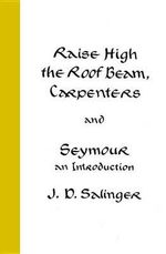 Raise High the Roof Beam, Carpenters and Seymour : An Introduction - J. D. Salinger