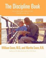 The Discipline Book : Everything You Need to Know to Have a Better-Behaved Child from Birth to Age Ten - William Sears