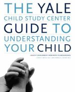 The Yale Child Study Center Guide to Understanding Your Child :  Healthy Development from Birth to Adolescence - Linda C. Mayes