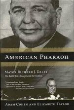 American Pharaoh : Mayor Richard J. Daley: His Battle for Chicago and the Nation - Adam Cohen
