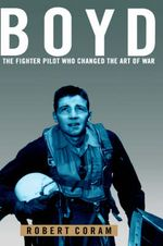 Boyd : The Fighter Pilot Who Changed the Art of War - Robert Coram