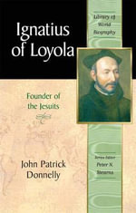 Ignatius of Loyola : Founder of the Jesuits - John Patrick Donnelly