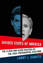Divided States of America : The Slash and Burn Politics of the 2004 Presidential Election - Larry J. Sabato
