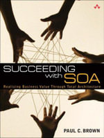 Succeeding with SOA : Realizing Business Value Through Total Architecture - Paul C. Brown