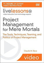 Project Management for Mere Mortals LiveLessons (Video Training) : The Tools, Techniques, Teaming, and Politics of Project Management - Claudia Baca