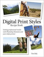 Digital Print Styles Recipe Book : Getting Professional Results with Photoshop Elements and Your Inkjet Printer - Tim Daly