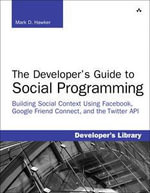 The Developer's Guide to Social Programming : Building Social Context Using Facebook, Google Friend Connect, and the Twitter API - Mark D. Hawker