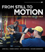 From Still to Motion : A Photographer's Guide to Creating Video with Your DSLR - James Ball