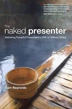 The Naked Presenter : Delivering Powerful Presentations with or without Slides - Garr Reynolds