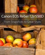 Canon EOS Rebel T2i / 550D : From Snapshots to Great Shots - Jeff Revell