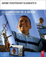 Adobe Photoshop Elements 9 Classroom in a Book : The Official Training Workbook from Adobe Systems - Adobe Creative Team