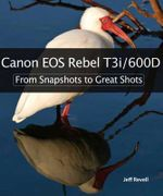 Canon EOS Rebel T3i / 600D : From Snapshots to Great Shots - Jeff Revell