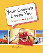 Your Camera Loves You : Learn to Love It Back - Khara Plicanic