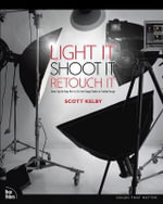 Light It, Shoot It, Retouch It : Learn Step by Step How to Go from Empty Studio to Finished Image - Scott Kelby