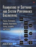 Foundations of Software and System Performance Engineering : Process, Performance Modeling, Requirements, Testing, Scalability, and Practice - Andre Benjamin Bondi