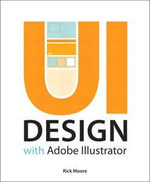 UI Design with Adobe Illustrator : Discover the Ease and Power of Using Illustrator to Design Web Sites and Apps - Rick Moore