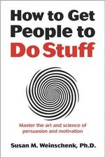 How to Get People to Do Stuff : Master the Art and Science of Persuasion and Motivation - Susan Weinschenk