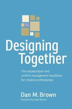 Designing Together : The Collaboration and Conflict Management Handbook for Creative Professionals - Daniel M. Brown