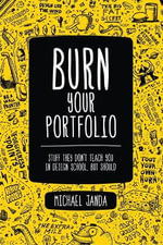 Burn Your Portfolio : Stuff They Don't Teach You in Design School, But Should - Michael Janda