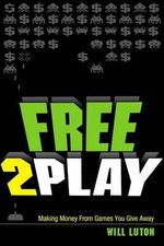 Free-to-Play : Making Money From Games You Give Away - Will Luton
