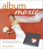 Album Moxie : The Savvy Photographer's Guide to Album Design and More with InDesign - Khara Plicanic