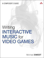 Writing Interactive Music for Video Games : A Composer's Guide - Michael Sweet