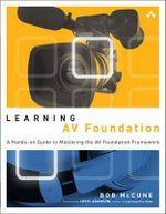 Learning AV Foundation : A Hands-on Guide to Mastering the AV Foundation Framework - Bob McCune
