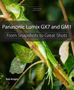 Panasonic Lumix GX7 and GM1 : From Snapshots to Great Shots - Robert Knight