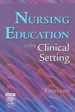 Nursing Education in the Clinical Setting : In the Clinical Setting - Roberta J. Emerson