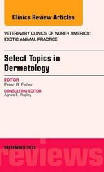 Select Topics in Dermatology, an Issue of Veterinary Clinics : Exotic Animal Practice - Peter G. Fisher