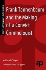 Frank Tannenbaum and the Making of a Convict Criminologist - Matthew G. Yeager