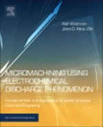 Micromachining Using Electrochemical Discharge Phenomenon : Fundamentals and Application of Spark Assisted Chemical Engraving - Rolf Wuthrich