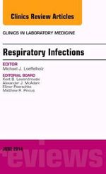 Respiratory Infections, an Issue of Clinics in Laboratory Medicine - Michael J. Loeffelholz