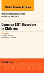 Common ENT Disorders in Children, an Issue of Otolaryngologic Clinics of North America - Charles M. Bower