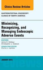 Minimizing, Recognizing, and Managing Endoscopic Adverse Events, an Issue of Gastrointestinal Endoscopy Clinics : The Clinics: Internal Medicine - Uzma D. Siddiqui