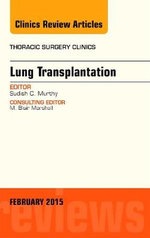 Lung Transplantation, an Issue of Thoracic Surgery Clinics : The Clinics: Surgery - Sudish Murthy