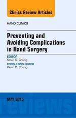 Preventing and Avoiding Complications in Hand Surgery, an Issue of Hand Clinics : The Clinics: Orthopedics - Kevin C. Chung