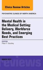 Mental Health in the Medical Setting : Delivery, Workforce Needs, and Emerging Best Practices, an Issue of Psychiatric Clinics of North America - Peter F. Buckley
