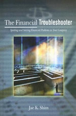 The Financial Troubleshooter : Spotting and Solving Financial Problems in Your Company - Dr. Jae K. Shim
