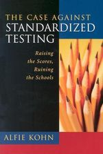 The Case against Standardized Testing : Raising the Scores, Ruining the Schools - Alfie Kohn