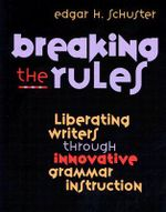 Breaking the Rules : Liberating Writers through Innovative Grammar Instruction - Schuster