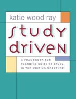Study Driven : A Framework for Planning Units of Study in the Writing Workshop - Katie Wood Ray
