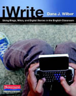 iWrite : Using Blogs, Wikis, and Digital Stories in the English Classroom - Dana J Wilber