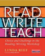 Read Write Teach : Choice and Challenge in the Reading-Writing Workshop - Linda Rief